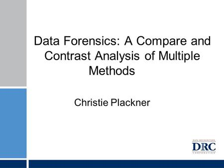 Data Forensics: A Compare and Contrast Analysis of Multiple Methods Christie Plackner.