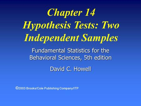 Chapter 14 Hypothesis Tests: Two Independent Samples Fundamental Statistics for the Behavioral Sciences, 5th edition David C. Howell © 2003 Brooks/Cole.