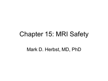 Chapter 15: MRI Safety Mark D. Herbst, MD, PhD. Two main sources of danger Magnetic field RF Energy Also –Gradients –Acoustic noise.