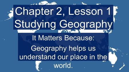 Chapter 2, Lesson 1 Studying Geography It Matters Because: Geography helps us understand our place in the world.