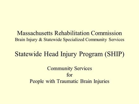Massachusetts Rehabilitation Commission Brain Injury & Statewide Specialized Community Services Statewide Head Injury Program (SHIP) Community Services.