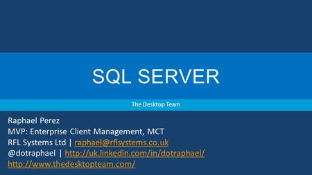 SQL SERVER The Desktop Team Raphael Perez MVP: Enterprise Client Management, MCT RFL Systems Ltd