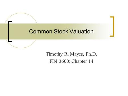 Common Stock Valuation Timothy R. Mayes, Ph.D. FIN 3600: Chapter 14.