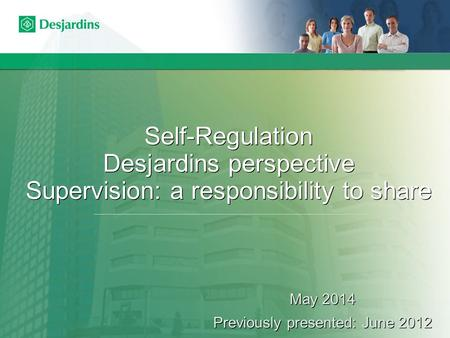 Self-Regulation Desjardins perspective Supervision: a responsibility to share May 2014 Previously presented: June 2012 May 2014 Previously presented: June.