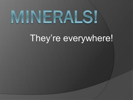 They're everywhere!.  What is a mineral?  A mineral: is naturally-occurring. ○ not manmade is an inorganic solid. ○ It has never.