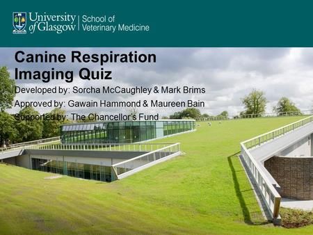 Canine Respiration Imaging Quiz Developed by: Sorcha McCaughley & Mark Brims Approved by: Gawain Hammond & Maureen Bain Supported by: The Chancellor's.