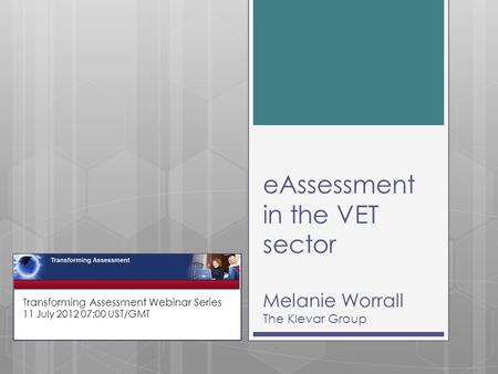EAssessment in the VET sector Melanie Worrall The Klevar Group Transforming Assessment Webinar Series 11 July 2012 07:00 UST/GMT.