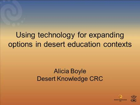 Using technology for expanding options in desert education contexts Alicia Boyle Desert Knowledge CRC.