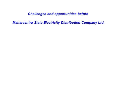 Challenges and opportunities before Maharashtra State Electricity Distribution Company Ltd. Maharashtra State Electricity Distribution Company Ltd.