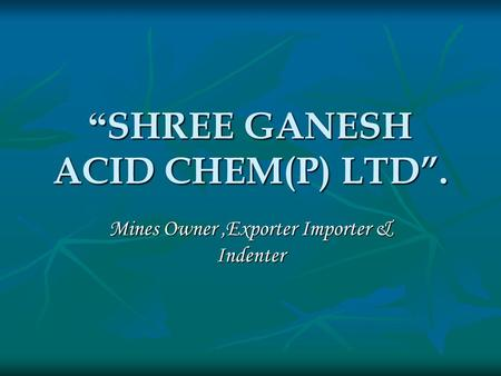 """ SHREE GANESH ACID CHEM(P) LTD"". Mines Owner,Exporter Importer & Indenter."