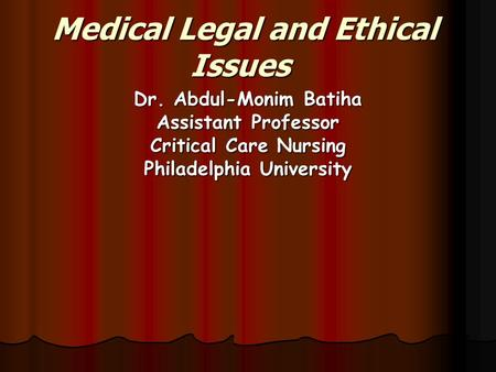 Medical Legal and Ethical Issues Dr. Abdul-Monim Batiha Assistant Professor Critical Care Nursing Philadelphia University.