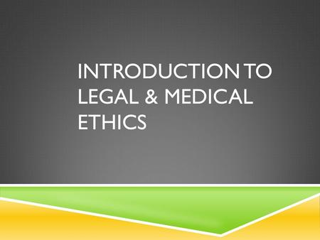 INTRODUCTION TO LEGAL & MEDICAL ETHICS. LEGAL  In every aspect of life, there are certain laws and legal responsibilities formulated to protect you and.