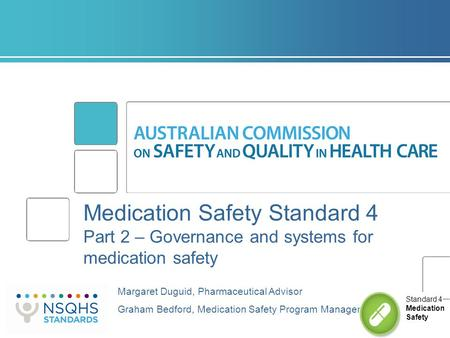 Medication Safety Standard 4 Part 2 – Governance and systems for medication safety Margaret Duguid, Pharmaceutical Advisor Graham Bedford, Medication Safety.
