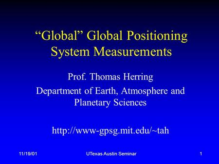 "11/19/01UTexas Austin Seminar1 ""Global"" Global Positioning System Measurements Prof. Thomas Herring Department of Earth, Atmosphere and Planetary Sciences."