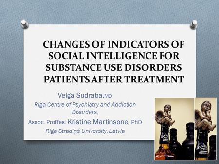 CHANGES OF INDICATORS OF SOCIAL INTELLIGENCE FOR SUBSTANCE USE DISORDERS PATIENTS AFTER TREATMENT Velga Sudraba, MD Riga Centre of Psychiatry and Addiction.