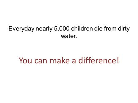 Everyday nearly 5,000 children die from dirty water. You can make a difference!