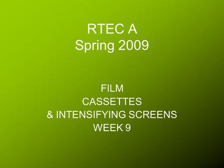 RTEC A Spring 2009 FILM CASSETTES & INTENSIFYING SCREENS WEEK 9.