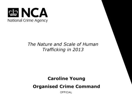 OFFICIAL The Nature and Scale of Human Trafficking in 2013 Caroline Young Organised Crime Command.