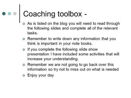 Coaching toolbox - As is listed on the blog you will need to read through the following slides and complete all of the relevant tasks. Remember to write.