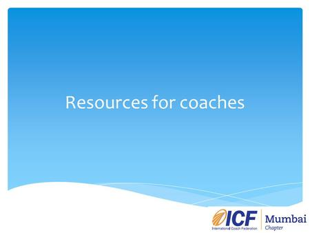 Resources for coaches. Purpose On a monthly/bimonthly basis the ICF Mumbai website will include 3-4 articles (800-1000 words each). Topics can include: