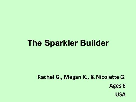 The Sparkler Builder Rachel G., Megan K., & Nicolette G. Ages 6 USA.