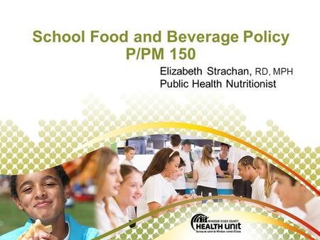 © Windsor-Essex County Health Unit, April, 2011. School Food and Beverage Policy P/PM 150 Elizabeth Strachan, RD, MPH Public Health Nutritionist.