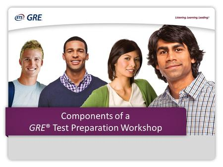Components of a GRE® Test Preparation Workshop. Copyright © 2015 by Educational Testing Service. ETS, the ETS logo, LISTENING. LEARNING. LEADING. GRE.