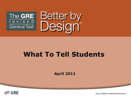 What To Tell Students April 2011. What To Tell Your Students about the GRE ® revised General Test TM Play video ETS — Listening. Learning. Leading. ®
