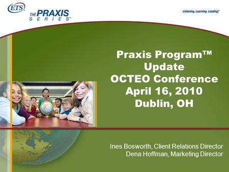 Praxis Program™ Update OCTEO Conference April 16, 2010 Dublin, OH Ines Bosworth, Client Relations Director Dena Hoffman, Marketing Director.