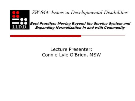 SW 644: Issues in Developmental Disabilities Best Practice: Moving Beyond the Service System and Expanding Normalization in and with Community Lecture.