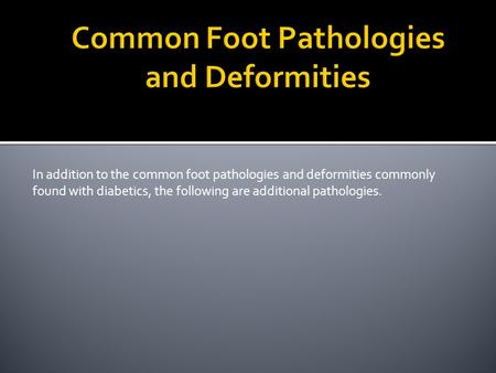 In addition to the common foot pathologies and deformities commonly found with diabetics, the following are additional pathologies.