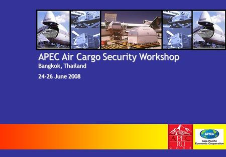 APEC Air Cargo Security Workshop Bangkok, Thailand 24-26 June 2008.