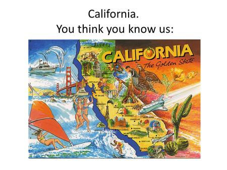 California. You think you know us:. But we really look like this:
