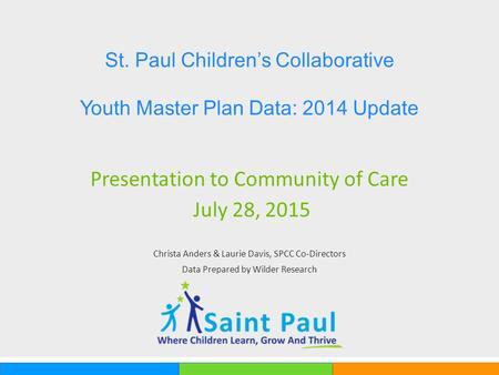 Presentation to Community of Care July 28, 2015 Christa Anders & Laurie Davis, SPCC Co-Directors Data Prepared by Wilder Research St. Paul Children's Collaborative.