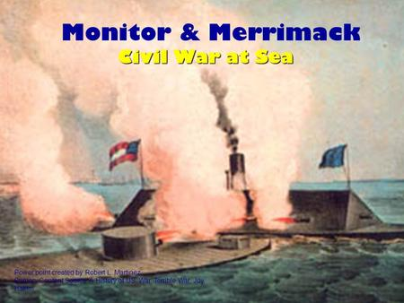 Monitor & Merrimack Power point created by Robert L. Martinez Primary Content Source: A History of US: War, Terrible War, Joy Hakim Civil War at Sea.