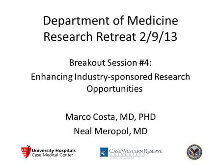 Department of Medicine Research Retreat 2/9/13 Breakout Session #4: Enhancing Industry-sponsored Research Opportunities Marco Costa, MD, PHD Neal Meropol,
