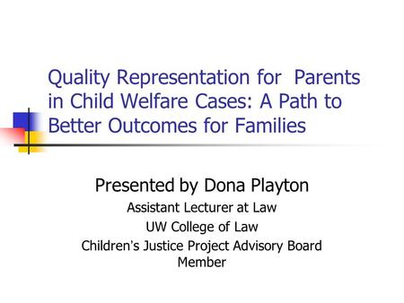 Quality Representation for Parents in Child Welfare Cases: A Path to Better Outcomes for Families Presented by Dona Playton Assistant Lecturer at Law UW.