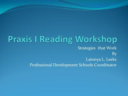 Strategies that Work By Latonya L. Leeks Professional Development Schools Coordinator.