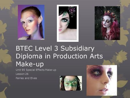 BTEC Level 3 Subsidiary Diploma in Production Arts Make-up Unit 95 Special Effects Make-up Lesson 26 Fairies and Elves.