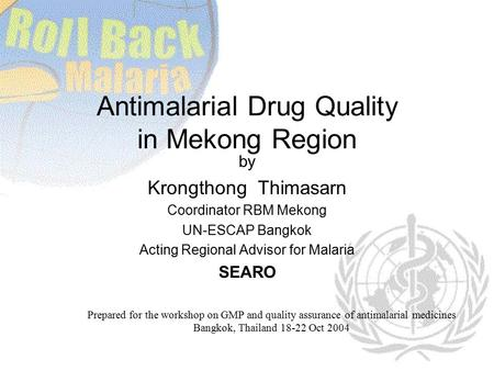 Antimalarial Drug Quality in Mekong Region by Krongthong Thimasarn Coordinator RBM Mekong UN-ESCAP Bangkok Acting Regional Advisor for Malaria SEARO Prepared.