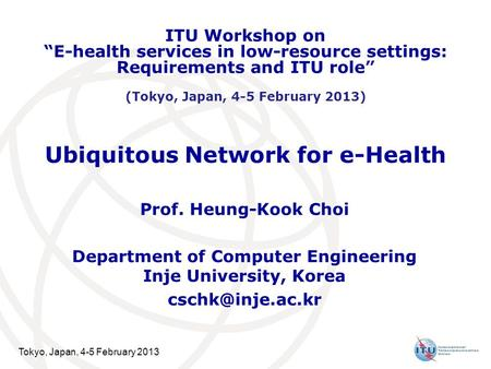 Tokyo, Japan, 4-5 February 2013 Ubiquitous Network for e-Health Prof. Heung-Kook Choi Department of Computer Engineering Inje University, Korea