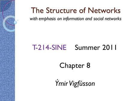 The Structure of Networks with emphasis on information and social networks T-214-SINE Summer 2011 Chapter 8 Ýmir Vigfússon.