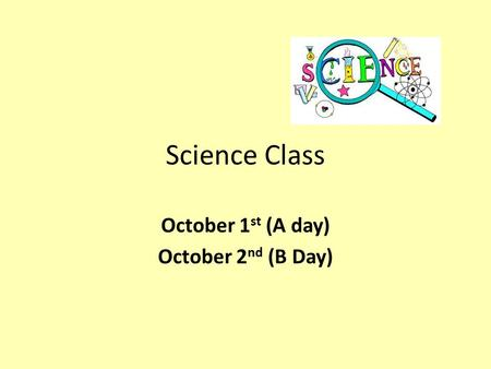 Science Class October 1 st (A day) October 2 nd (B Day)