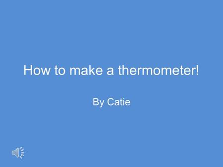 How to make a thermometer! By Catie Aim! To explore Thermometers and how they can be made with household items.