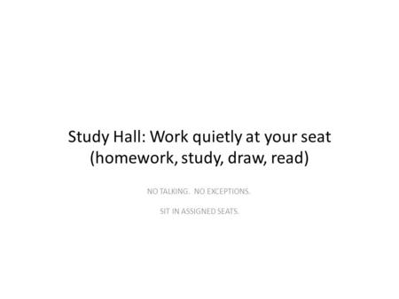 Study Hall: Work quietly at your seat (homework, study, draw, read) NO TALKING. NO EXCEPTIONS. SIT IN ASSIGNED SEATS.