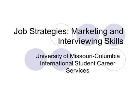 Job Strategies: Marketing and Interviewing Skills University of Missouri-Columbia International Student Career Services.