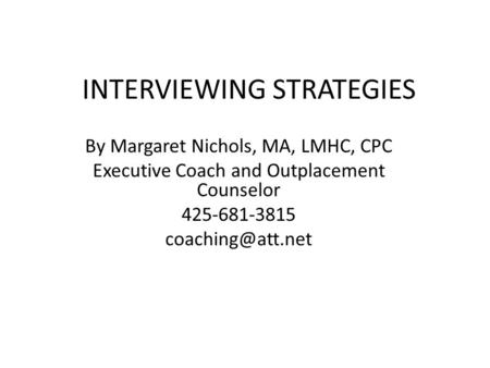 INTERVIEWING STRATEGIES By Margaret Nichols, MA, LMHC, CPC Executive Coach and Outplacement Counselor 425-681-3815