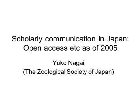 Scholarly communication in Japan: Open access etc as of 2005 Yuko Nagai (The Zoological Society of Japan)