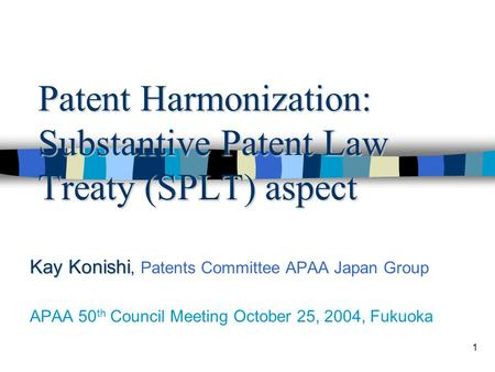 1 Patent Harmonization: Substantive Patent Law Treaty (SPLT) aspect Kay Konishi Kay Konishi, Patents Committee APAA Japan Group APAA 50 th Council Meeting.