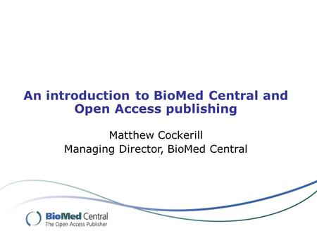 An introduction to BioMed Central and Open Access publishing Matthew Cockerill Managing Director, BioMed Central.
